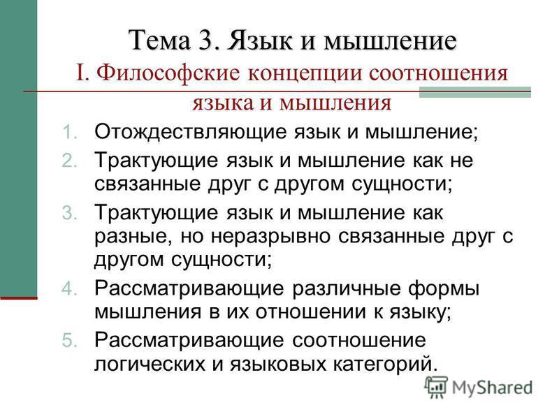 Тема 3. Язык и мышление Тема 3. Язык и мышление I. Философские концепции соотношения языка и мышления 1. Отождествляющие язык и мышление; 2. Трактующие язык и мышление как не связанные друг с другом сущности; 3. Трактующие язык и мышление как разные,