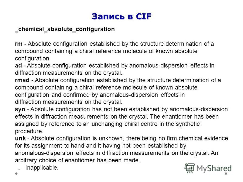 Запись в CIF _chemical_absolute_configuration rm - Absolute configuration established by the structure determination of a compound containing a chiral reference molecule of known absolute configuration. ad - Absolute configuration established by anom