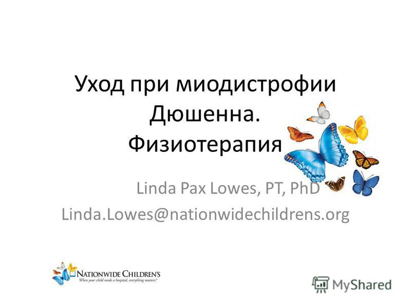 Уход при миодистрофии Дюшенна. Физиотерапия Linda Pax Lowes, PT, PhD Linda.Lowes@nationwidechildrens.org