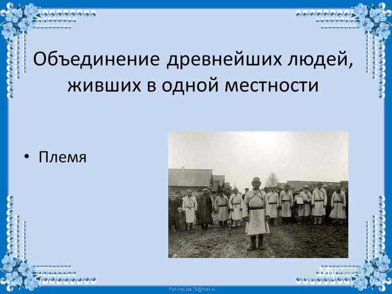 FokinaLida.75@mail.ru Объединение древнейших людей, живших в одной местности Племя