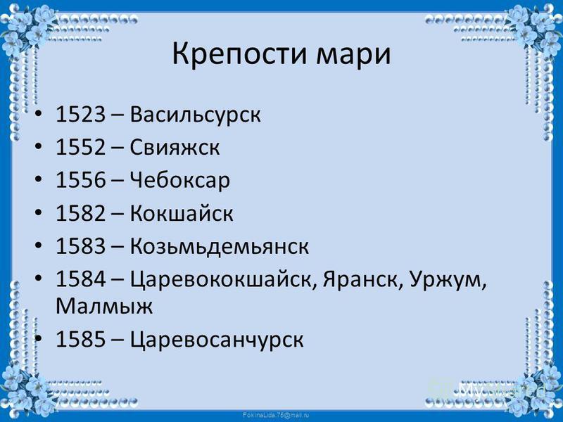 FokinaLida.75@mail.ru Крепости мари 1523 – Васильсурск 1552 – Свияжск 1556 – Чебоксар 1582 – Кокшайск 1583 – Козьмьдемьянск 1584 – Царевококшайск, Яранск, Уржум, Малмыж 1585 – Царевосанчурск