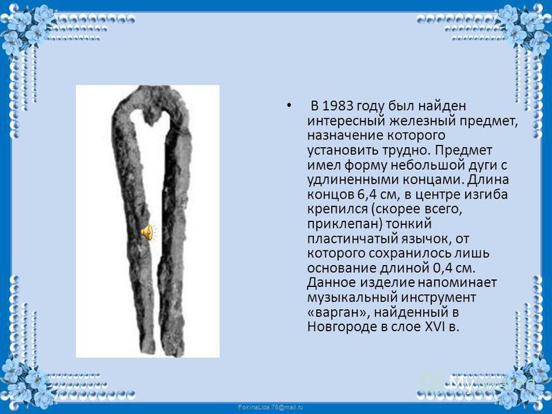 В 1983 году был найден интересный железный предмет, назначение которого установить трудно. Предмет имел форму небольшой дуги с удлиненными концами. Длина концов 6,4 см, в центре изгиба крепился (скорее всего, приклепан) тонкий пластинчатый язычок, от