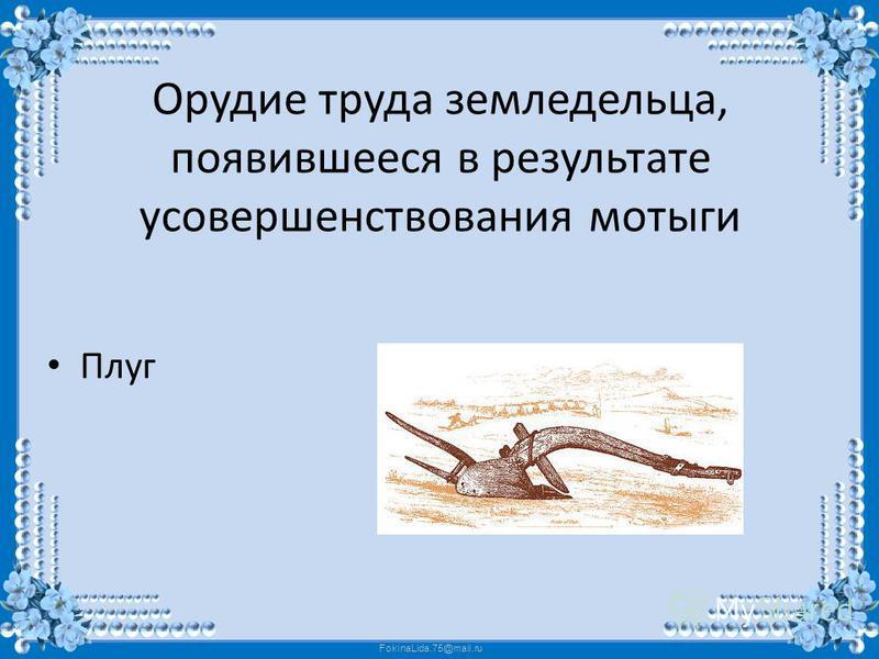 FokinaLida.75@mail.ru Орудие труда земледельца, появившееся в результате усовершенствования мотыги Плуг
