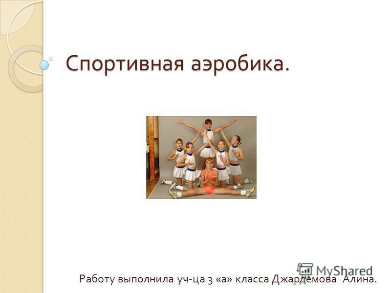 Спортивная аэробика. Работу выполнила уч - ца 3 « а » класса Джардемова Алина.