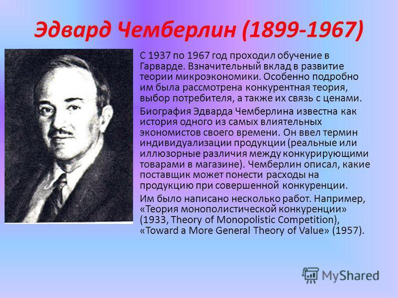 Эдвард Чемберлин (1899-1967) С 1937 по 1967 год проходил обучение в Гарварде. Взначительный вклад в развитие теории микроэкономики. Особенно подробно им была рассмотрена конкурентная теория, выбор потребителя, а также их связь с ценами. Биография Эдв