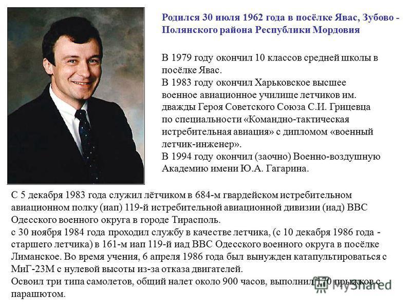 Родился 30 июля 1962 года в посёлке Явас, Зубово - Полянского района Республики Мордовия В 1979 году окончил 10 классов средней школы в посёлке Явас. В 1983 году окончил Харьковское высшее военное авиационное училище летчиков им. дважды Героя Советск