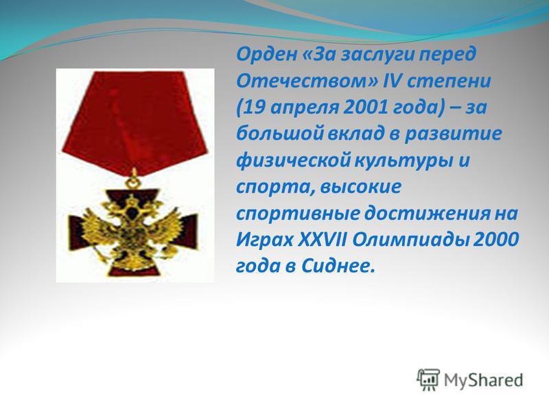 Орден «За заслуги перед Отечеством» IV степени (19 апреля 2001 года) – за большой вклад в развитие физической культуры и спорта, высокие спортивные достижения на Играх XXVII Олимпиады 2000 года в Сиднее.