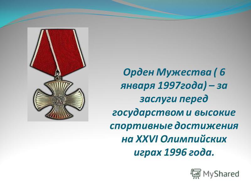 Орден Мужества ( 6 января 1997 года) – за заслуги перед государством и высокие спортивные достижения на XXVI Олимпийских играх 1996 года.