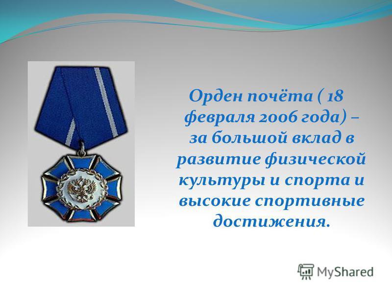 Орден почёта ( 18 февраля 2006 года) – за большой вклад в развитие физической культуры и спорта и высокие спортивные достижения.