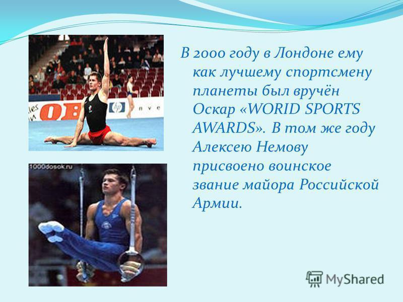 В 2000 году в Лондоне ему как лучшему спортсмену планеты был вручён Оскар «WORID SPORTS AWARDS». В том же году Алексею Немову присвоено воинское звание майора Российской Армии.