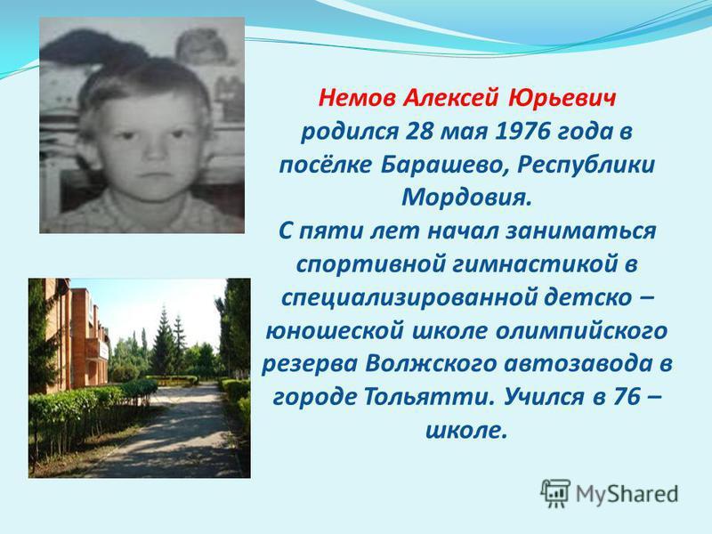 Немов Алексей Юрьевич родился 28 мая 1976 года в посёлке Барашево, Республики Мордовия. С пяти лет начал заниматься спортивной гимнастикой в специализированной детско – юношеской школе олимпийского резерва Волжского автозавода в городе Тольятти. Учил
