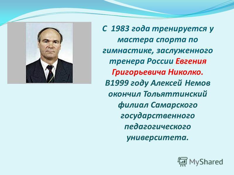 С 1983 года тренируется у мастера спорта по гимнастике, заслуженного тренера России Евгения Григорьевича Николко. В1999 году Алексей Немов окончил Тольяттинский филиал Самарского государственного педагогического университета.