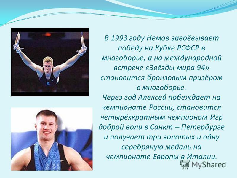 В 1993 году Немов завоёвывает победу на Кубке РСФСР в многоборье, а на международной встрече «Звёзды мира 94» становится бронзовым призёром в многоборье. Через год Алексей побеждает на чемпионате России, становится четырёхкратным чемпионом Игр доброй