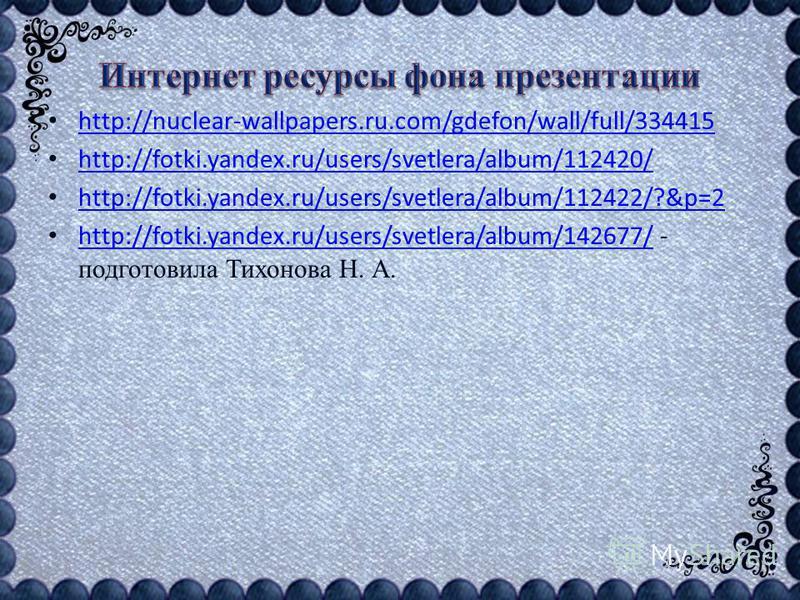 http://nuclear-wallpapers.ru.com/gdefon/wall/full/334415 http://fotki.yandex.ru/users/svetlera/album/112420/ http://fotki.yandex.ru/users/svetlera/album/112422/?&p=2 http://fotki.yandex.ru/users/svetlera/album/142677/ - подготовила Тихонова Н. А. htt