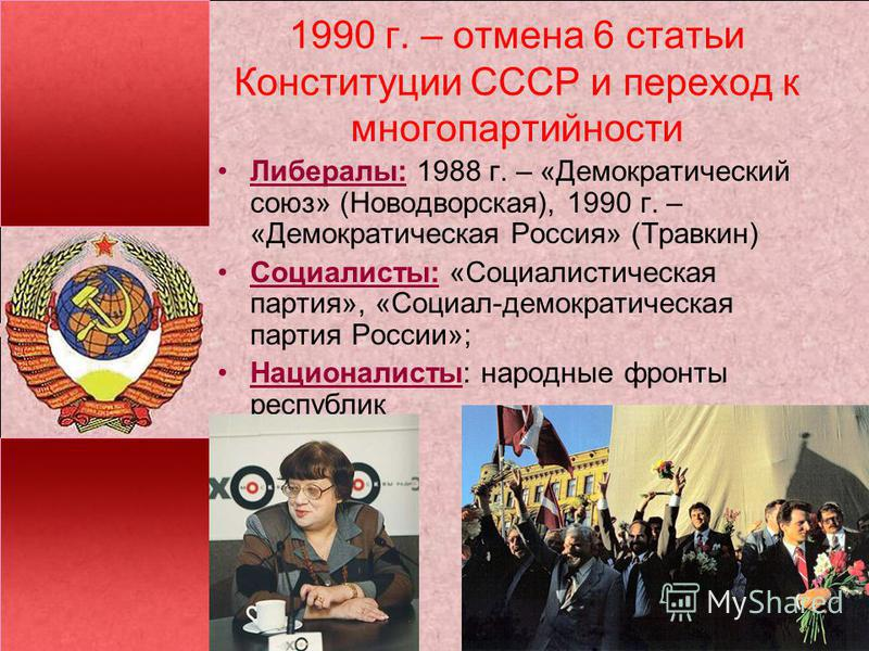 1990 г. – отмена 6 статьи Конституции СССР и переход к многопартийности Либералы: 1988 г. – «Демократический союз» (Новодворская), 1990 г. – «Демократическая Россия» (Травкин) Социалисты: «Социалистическая партия», «Социал-демократическая партия Росс