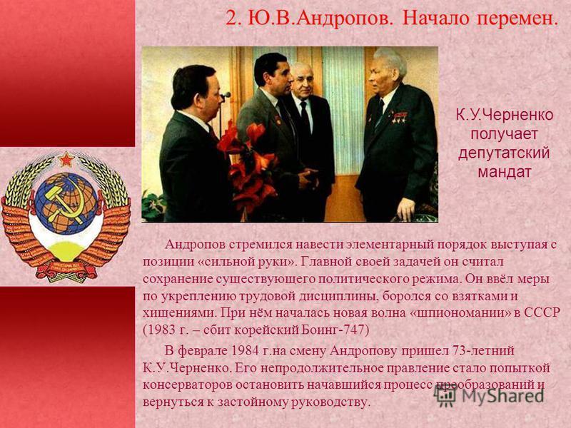 2. Ю.В.Андропов. Начало перемен. К.У.Черненко получает депутатский мандат Андропов стремился навести элементарный порядок выступая с позиции «сильной руки». Главной своей задачей он считал сохранение существующего политического режима. Он ввёл меры п