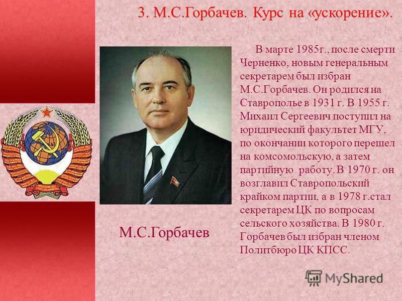 В марте 1985 г., после смерти Черненко, новым генеральным секретарем был избран М.С.Горбачев. Он родился на Ставрополье в 1931 г. В 1955 г. Михаил Сергеевич поступил на юридический факультет МГУ, по окончании которого перешел на комсомольскую, а зате