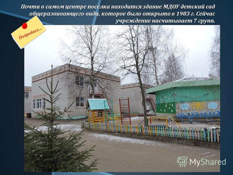 Почти в самом центре поселка находится здание МДОУ детский сад общеразвивающего вида, которое было открыто в 1983 г. Сейчас учреждение насчитывает 7 групп.