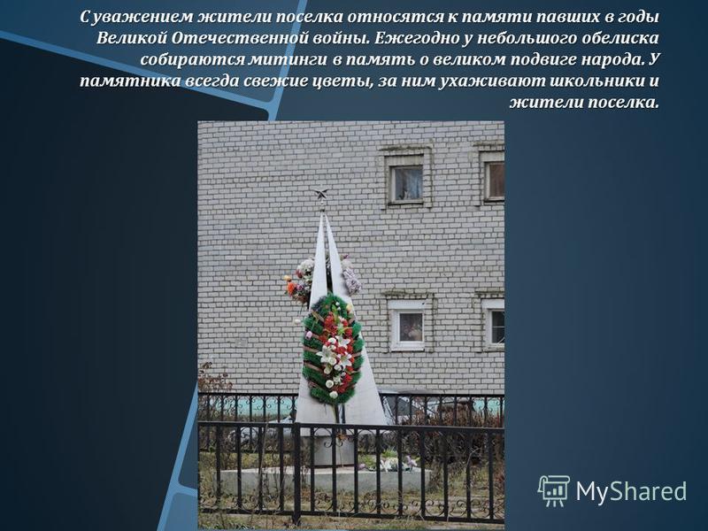 С уважением жители поселка относятся к памяти павших в годы Великой Отечественной войны. Ежегодно у небольшого обелиска собираются митинги в память о великом подвиге народа. У памятника всегда свежие цветы, за ним ухаживают школьники и жители поселка