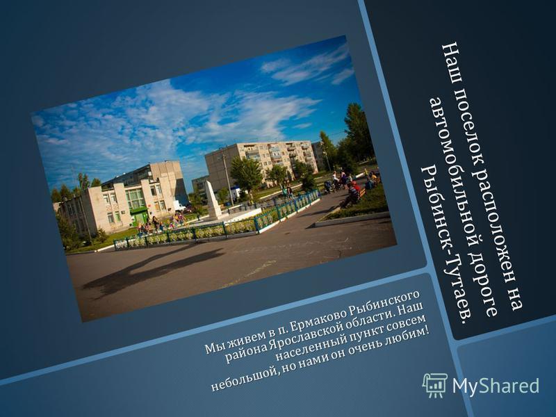 Наш поселок расположен на автомобильной дороге Рыбинск - Тутаев. Мы живем в п. Ермаково Рыбинского района Ярославской области. Наш населенный пункт совсем небольшой, но нами он очень любим !
