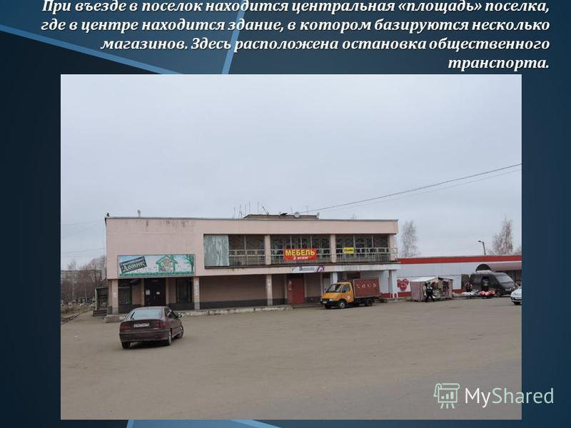 При въезде в поселок находится центральная « площадь » поселка, где в центре находится здание, в котором базируются несколько магазинов. Здесь расположена остановка общественного транспорта.