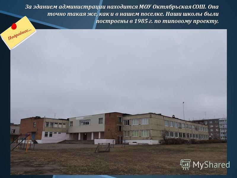 За зданием администрации находится МОУ Октябрьская СОШ. Она точно такая же, как и в нашем поселке. Наши школы были построены в 1985 г. по типовому проекту.