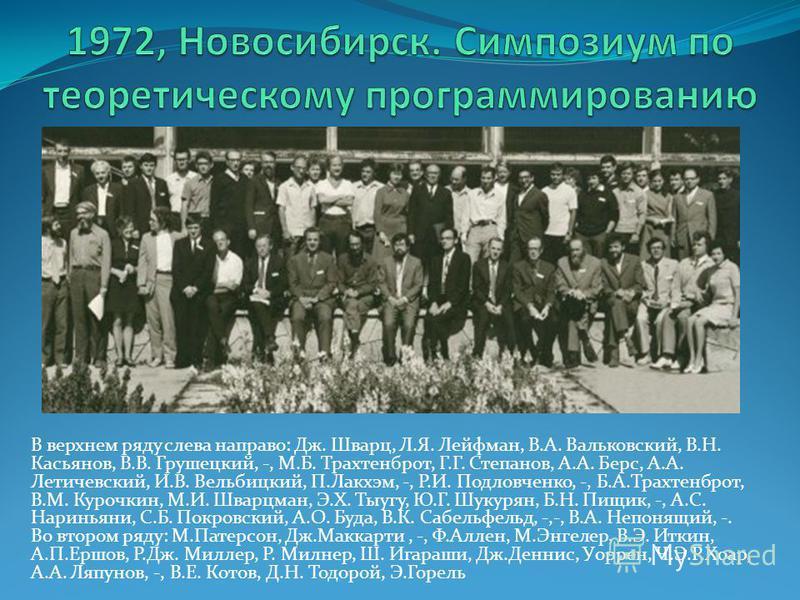 В верхнем ряду слева направо: Дж. Шварц, Л.Я. Лейфман, В.А. Вальковский, В.Н. Касьянов, В.В. Грушецкий, -, М.Б. Трахтенброт, Г.Г. Степанов, А.А. Берс, А.А. Летичевский, И.В. Вельбицкий, П.Лакхэм, -, Р.И. Подловченко, -, Б.А.Трахтенброт, В.М. Курочкин