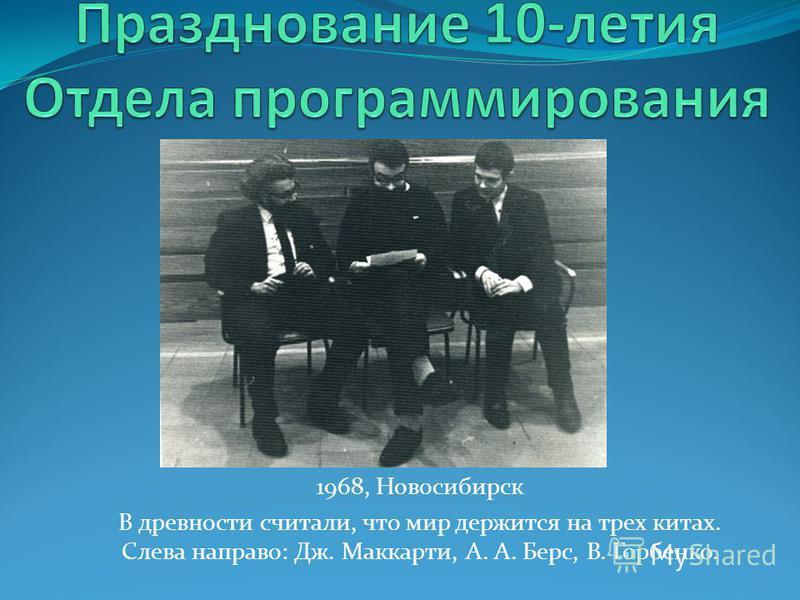 1968, Новосибирск В древности считали, что мир держится на трех китах. Слева направо: Дж. Маккарти, А. А. Берс, В. Горбенко.