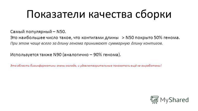 Показатели качества сборки Самый популярный – N50. Это наибольшее число такое, что контигами длины > N50 покрыто 50% генома. При этом чаще всего за длину генома принимают суммарную длину контигов. Используется также N90 (аналогично – 90% генома). Эта