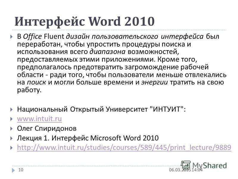 Интерфейс Word 2010 06.03.2015 14:069 В предыдущих выпусках приложений Microsoft Office пользователям предоставлялась система меню, панелей инструментов, диалоговых окон. Такой интерфейс работал хорошо, пока в приложениях было ограниченное число кома