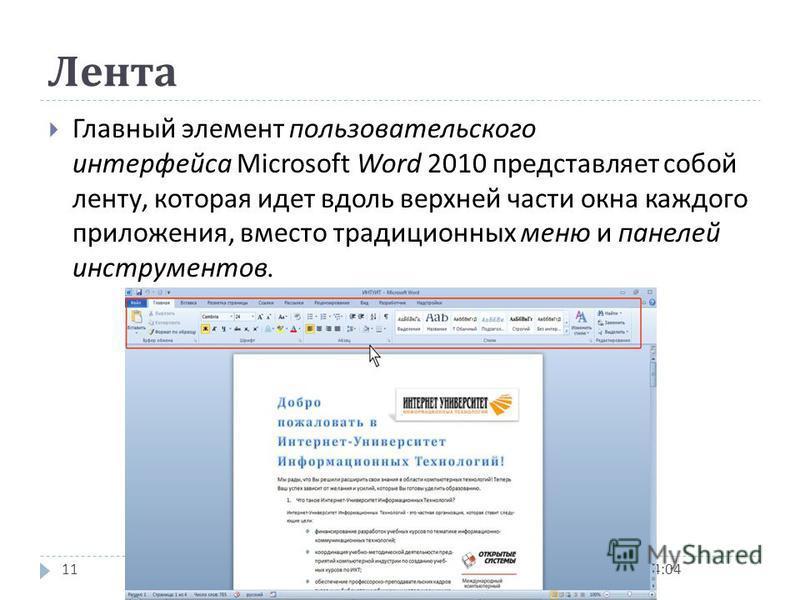 Интерфейс Word 2010 06.03.2015 14:0610 В Office Fluent дизайн пользовательского интерфейса был переработан, чтобы упростить процедуры поиска и использования всего диапазона возможностей, предоставляемых этими приложениями. Кроме того, предполагалось