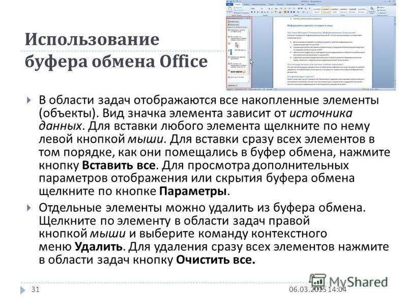 Использование буфера обмена Office 06.03.2015 14:0630 В буфере обмена Office может одновременно храниться до 24 фрагментов. Чтобы воспользоваться ими, необходимо вывести в окно Word область задач Буфер обмена. Для отображения области задач во вкладке