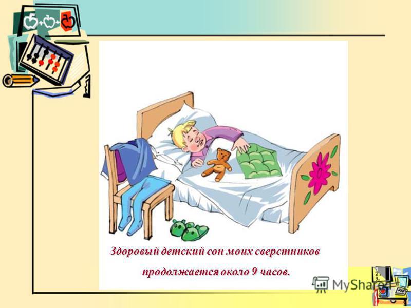 Здоровый детский сон моих сверстников продолжается около 9 часов. продолжается около 9 часов.