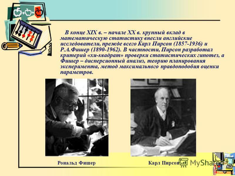 В конце XIX в. – начале ХХ в. крупный вклад в математическую статистику внесли английские исследователи, прежде всего Карл Пирсон (1857-1936) и Р.А.Фишер (1890-1962). В частности, Пирсон разработал критерий «хи-квадрат» проверки статистических гипоте