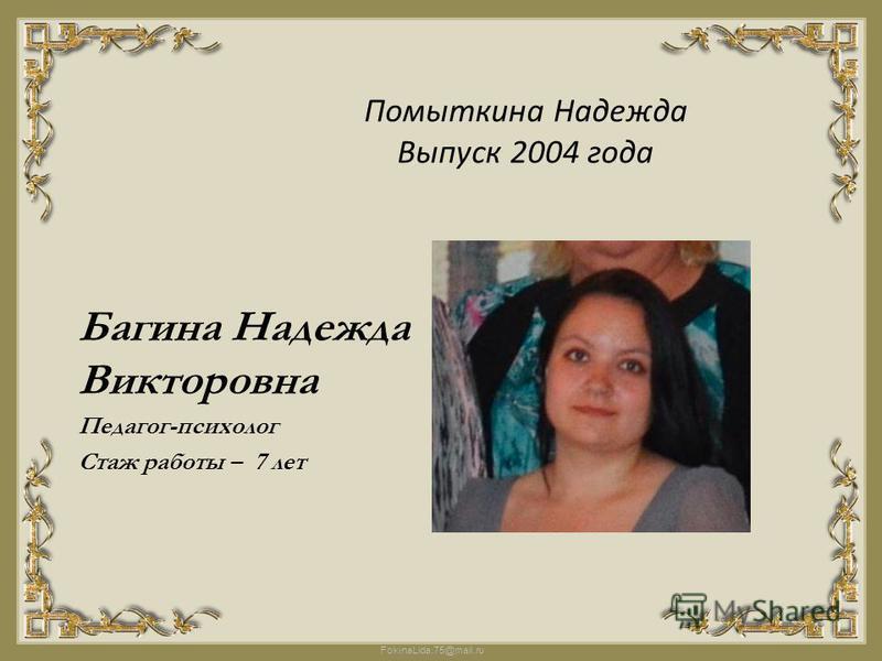 FokinaLida.75@mail.ru Помыткина Надежда Выпуск 2004 года Багина Надежда Викторовна Педагог-психолог Стаж работы – 7 лет