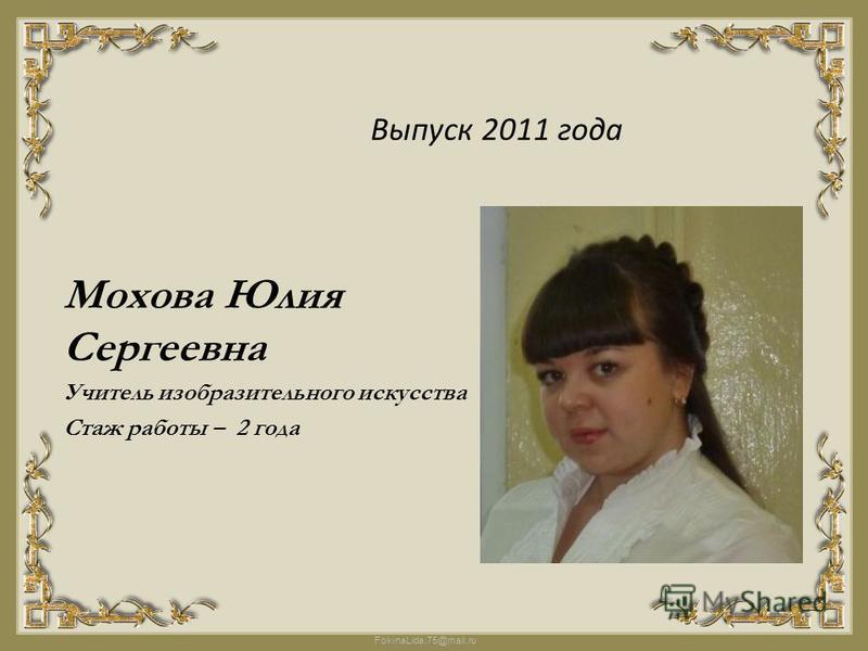 FokinaLida.75@mail.ru Выпуск 2011 года Мохова Юлия Сергеевна Учитель изобразительного искусства Стаж работы – 2 года