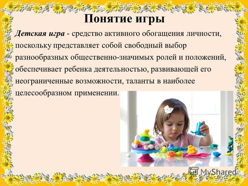 Понятие игры Детская игра - средство активного обогащения личности, поскольку представляет собой свободный выбор разнообразных общественно-значимых ролей и положений, обеспечивает ребенка деятельностью, развивающей его неограниченные возможности, тал