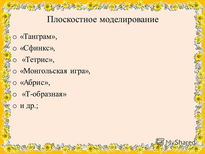 Плоскостное моделирование o «Танграм», o «Сфинкс», o «Тетрис», o «Монгольская игра», o «Абрис», o «Т-образная» o и др.;