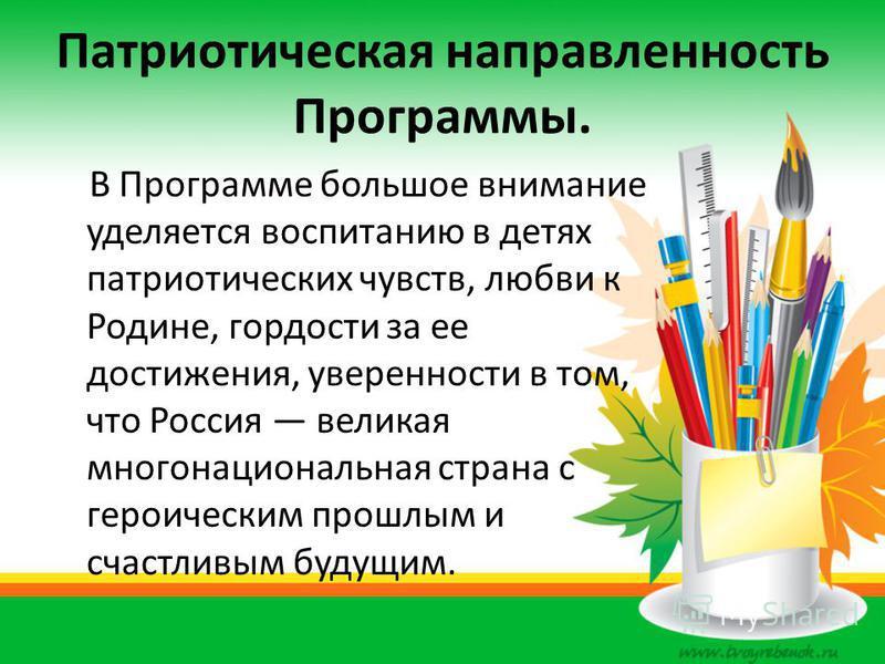Патриотическая направленность Программы. В Программе большое внимание уделяется воспитанию в детях патриотических чувств, любви к Родине, гордости за ее достижения, уверенности в том, что Россия великая многонациональная страна с героическим прошлым