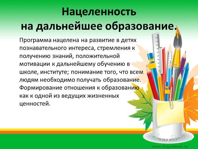 Нацеленность на дальнейшее образование. Программа нацелена на развитие в детях познавательного интереса, стремления к получению знаний, положительной мотивации к дальнейшему обучению в школе, институте; понимание того, что всем людям необходимо получ