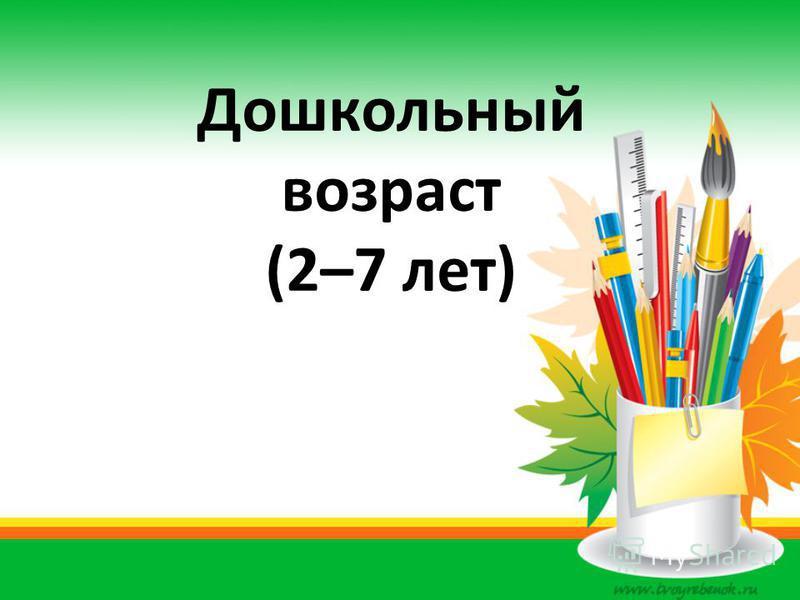 Дошкольный возраст (2–7 лет)