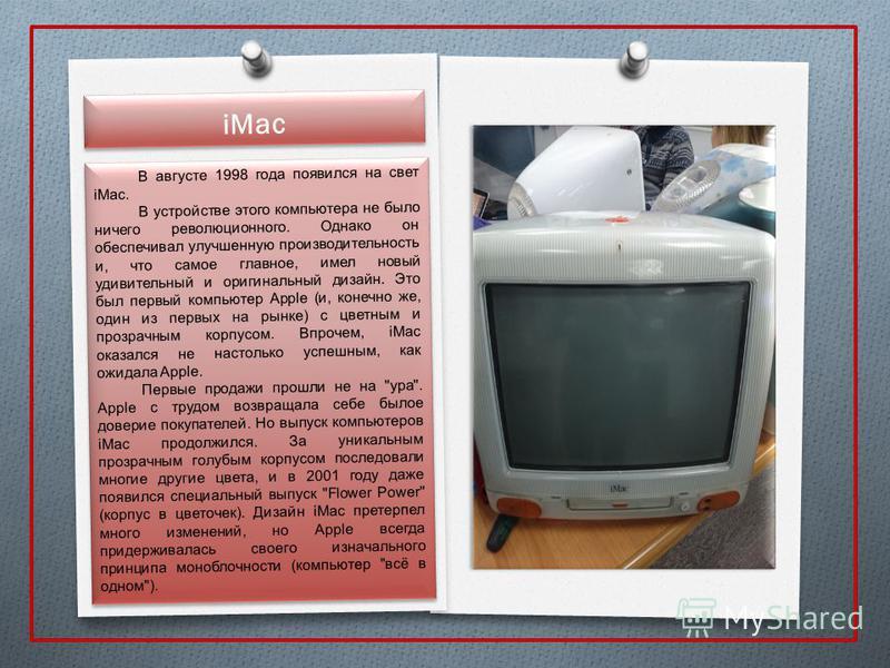 iMac В августе 1998 года появился на свет iMac. В устройстве этого компьютера не было ничего революционного. Однако он обеспечивал улучшенную производительность и, что самое главное, имел новый удивительный и оригинальный дизайн. Это был первый компь