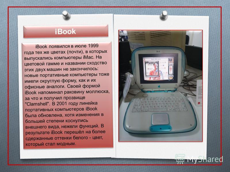 iBook iBook появился в июле 1999 года тех же цветах (почти), в которых выпускались компьютеры iMac. На цветовой гамме и названии сходство этих двух машин не закончилось: новые портативные компьютеры тоже имели округлую форму, как и их офисные аналоги