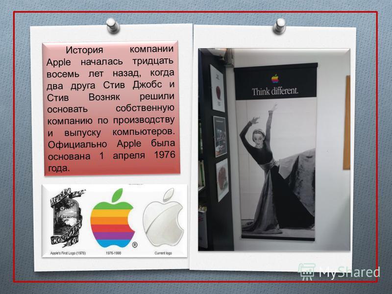 История компании Apple началась тридцать восемь лет назад, когда два друга Стив Джобс и Стив Возняк решили основать собственную компанию по производству и выпуску компьютеров. Официально Apple была основана 1 апреля 1976 года.