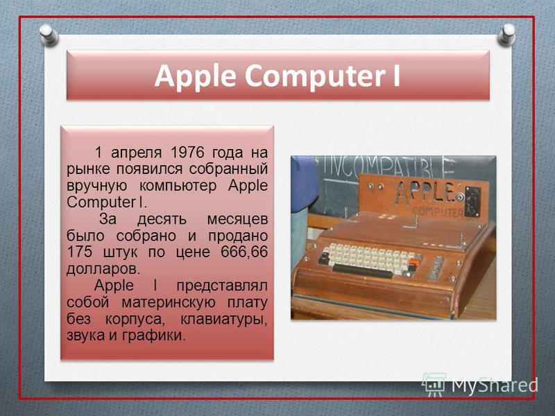Apple Computer I 1 апреля 1976 года на рынке появился собранный вручную компьютер Apple Computer I. За десять месяцев было собрано и продано 175 штук по цене 666,66 долларов. Apple I представлял собой материнскую плату без корпуса, клавиатуры, звука