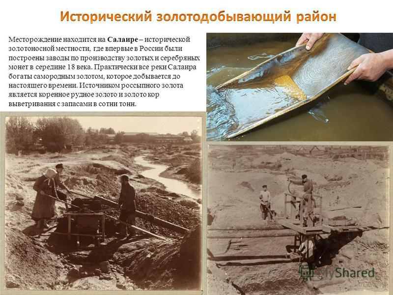 Месторождение находится на Салаире – исторической золотоносной местности, где впервые в России были построены заводы по производству золотых и серебряных монет в середине 18 века. Практически все реки Салаира богаты самородным золотом, которое добыва