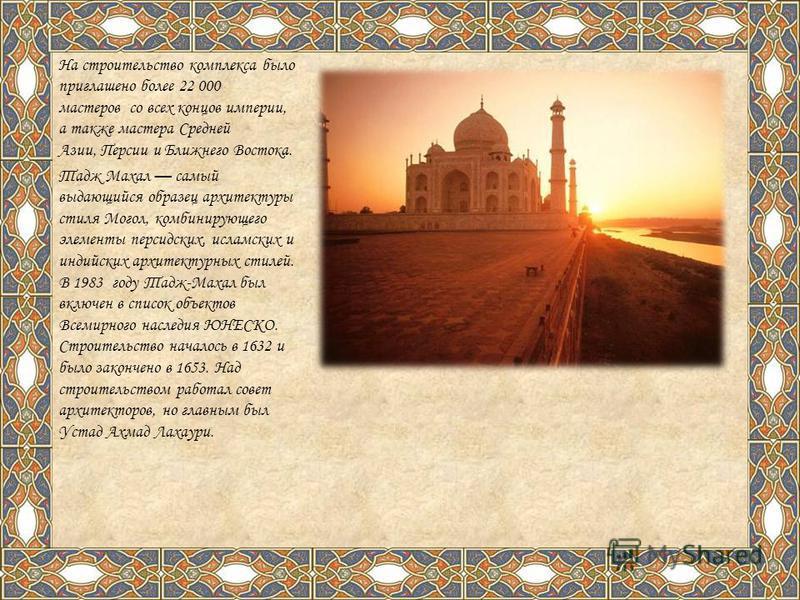 На строительство комплекса было приглашено более 22 000 мастеров со всех концов империи, а также мастера Средней Азии, Персии и Ближнего Востока. Тадж Махал самый выдающийся образец архитектуры стиля Могол, комбинирующего элементы персидских, исламск