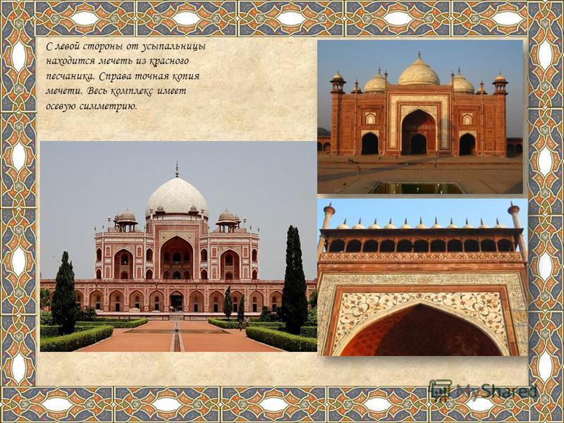 С левой стороны от усыпальницы находится мечеть из красного песчаника. Справа точная копия мечети. Весь комплекс имеет осевую симметрию.