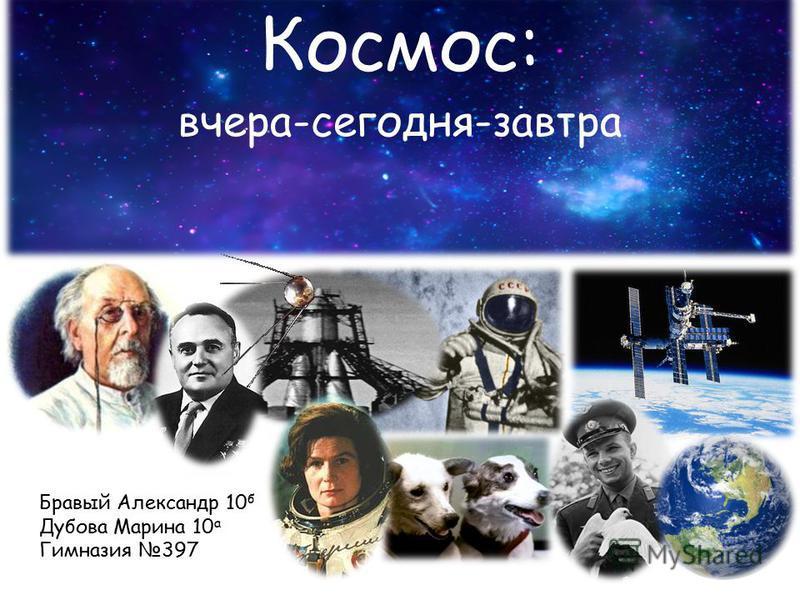 Космос: вчера-сегодня-завтра Бравый Александр 10 б Дубова Марина 10 а Гимназия 397
