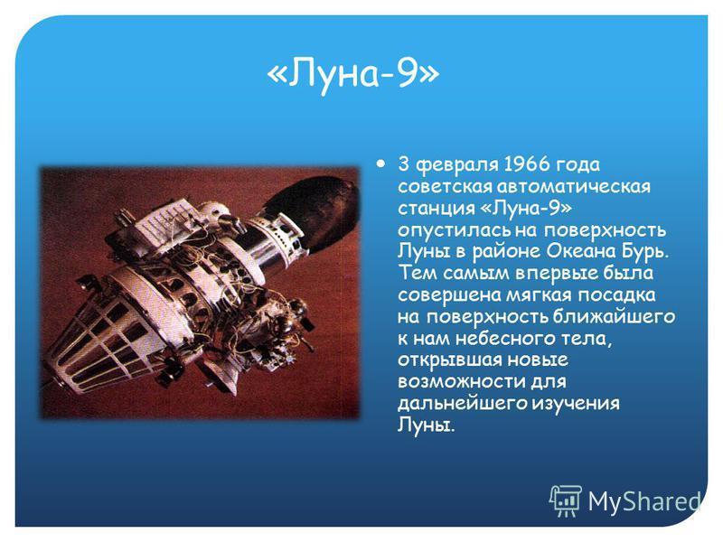 «Луна-9» 3 февраля 1966 года советская автоматическая станция «Луна-9» опустилась на поверхность Луны в районе Океана Бурь. Тем самым впервые была совершена мягкая посадка на поверхность ближайшего к нам небесного тела, открывшая новые возможности дл